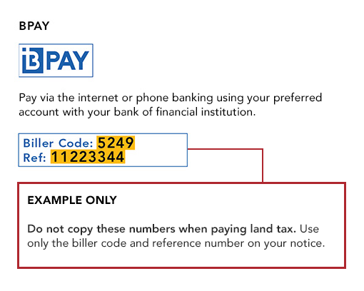 BPay, Pay via the internet or phone banking using the preferred account with your bank or financial institution. Example only. Do not copy these numbers when paying land tax. Use only the biller code and reference number on your notice.