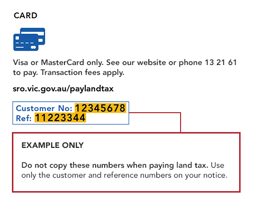 Visa or MasterCard only. See our website or phone 13 21 61 to pay. Transaction fees apply. sro.vic.gov.au/paylandtax. This is an example only, do not copy these numbers when paying land tax. Use only the customer and reference numbers on your notice.